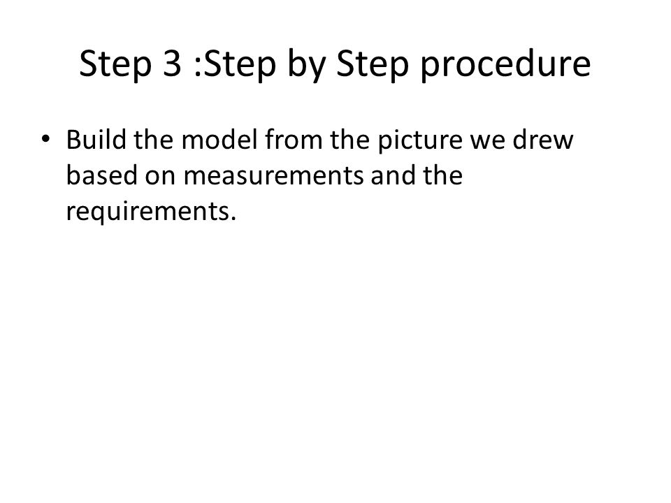 Step 3 :Step by Step procedure Build the model from the picture we drew based on measurements and the requirements.