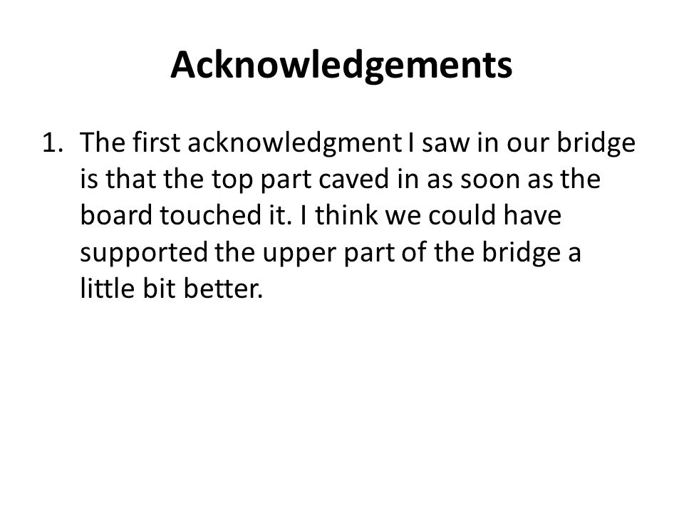 Acknowledgements 1.The first acknowledgment I saw in our bridge is that the top part caved in as soon as the board touched it.