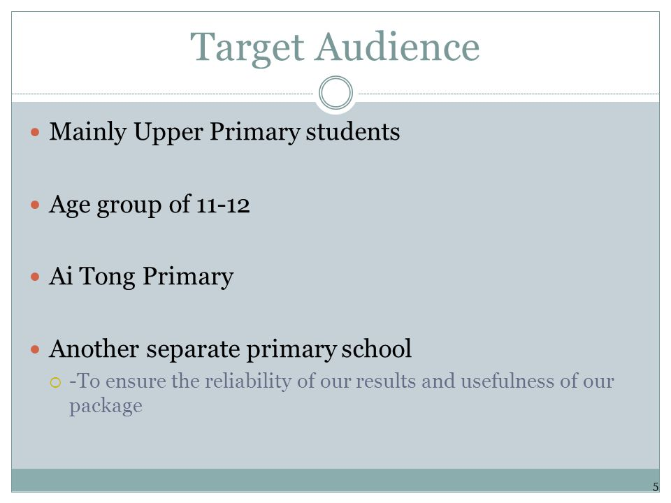 Target Audience Mainly Upper Primary students Age group of 11-12 Ai Tong Primary Another separate primary school  -To ensure the reliability of our results and usefulness of our package 5