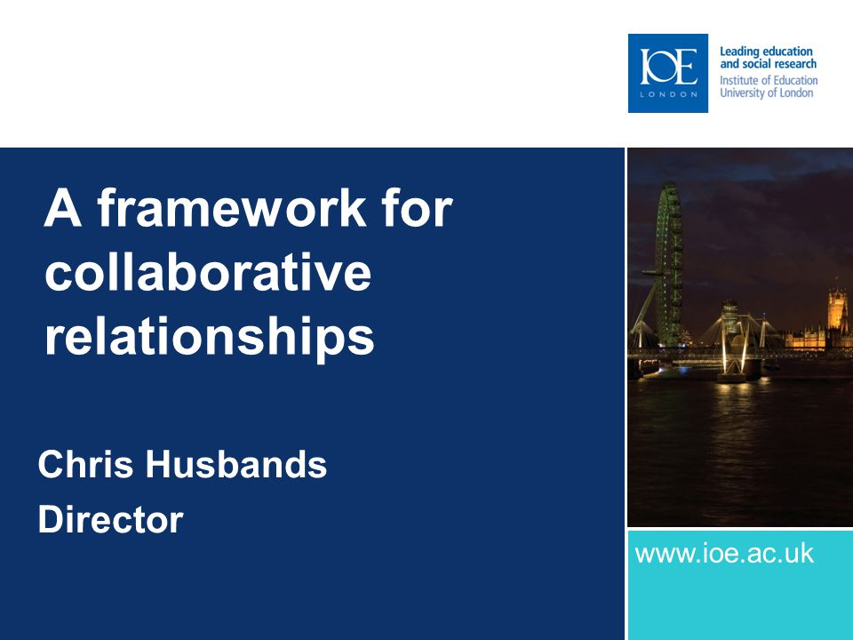 A framework for collaborative relationships Chris Husbands Director www.ioe.ac.uk