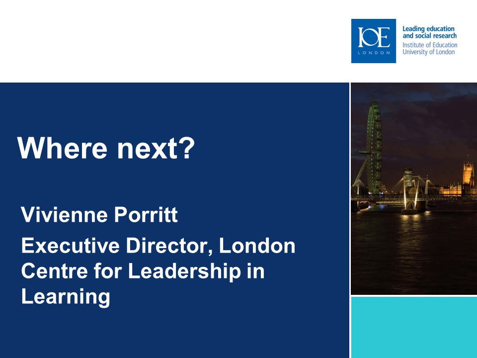 Where next Vivienne Porritt Executive Director, London Centre for Leadership in Learning