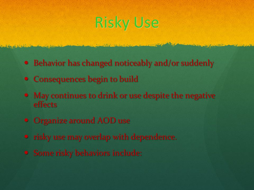 Risky Use Behavior has changed noticeably and/or suddenly Behavior has changed noticeably and/or suddenly Consequences begin to build Consequences begin to build May continues to drink or use despite the negative effects May continues to drink or use despite the negative effects Organize around AOD use Organize around AOD use risky use may overlap with dependence.