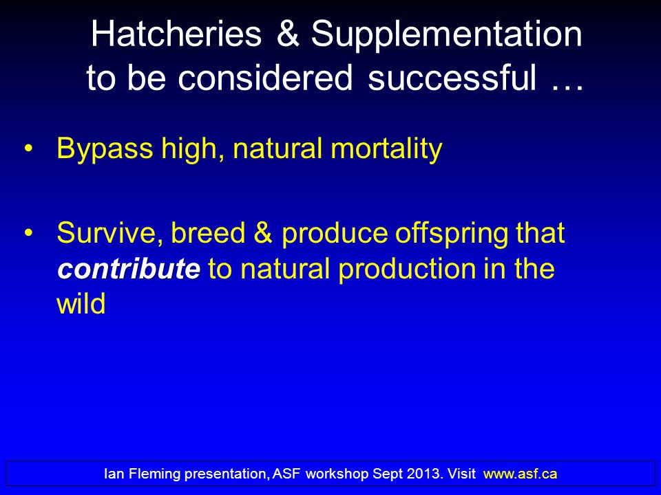 Hatcheries & Supplementation to be considered successful … Bypass high, natural mortality contributeSurvive, breed & produce offspring that contribute to natural production in the wild Ian Fleming presentation, ASF workshop Sept 2013.