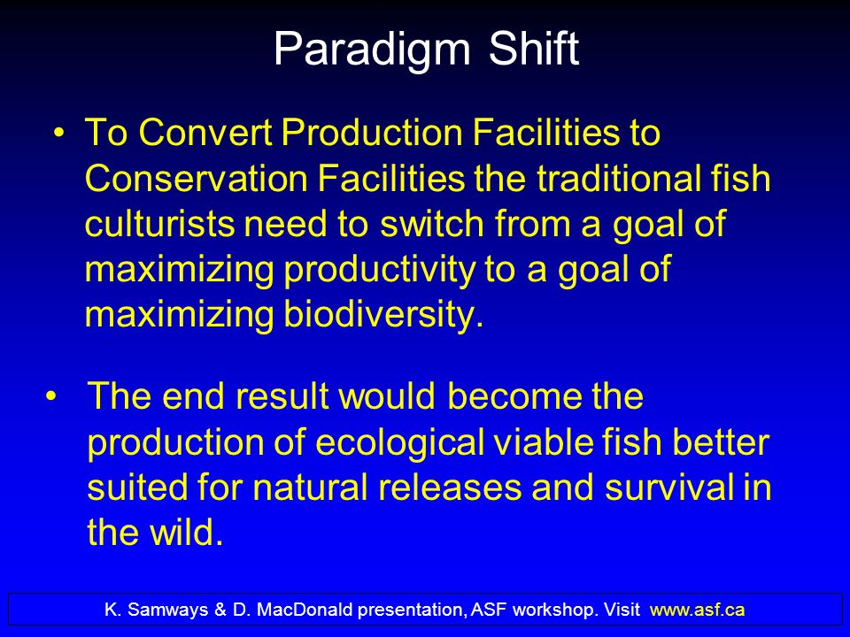 Paradigm Shift To Convert Production Facilities to Conservation Facilities the traditional fish culturists need to switch from a goal of maximizing productivity to a goal of maximizing biodiversity.