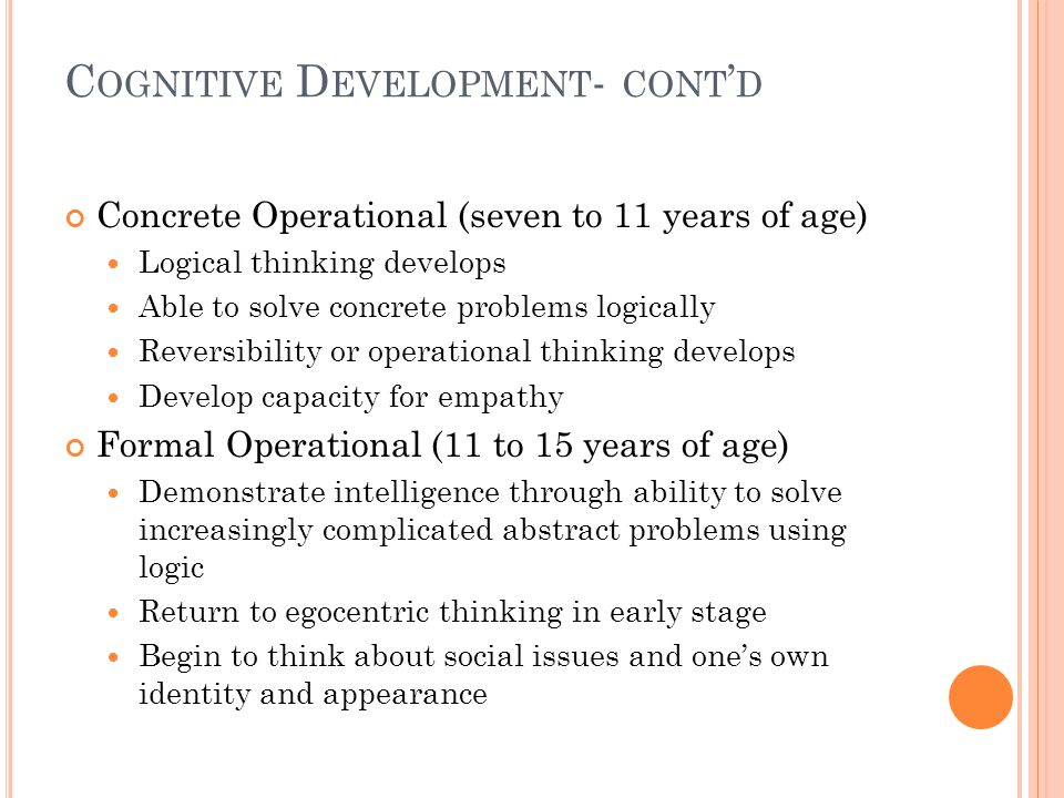 C OGNITIVE D EVELOPMENT : Piaget's four stages of cognitive development Sensorimotor (birth to two years of age) Characterized by infant demonstrating intelligence by means of motor activity without use of symbols Knowledge based purely on immediate experience Ability to use memory to recall objects and events Pre-Operational (two to seven years of age) Demonstrate intelligence through use of symbols Considerable language development Significant growth in memory and imagination