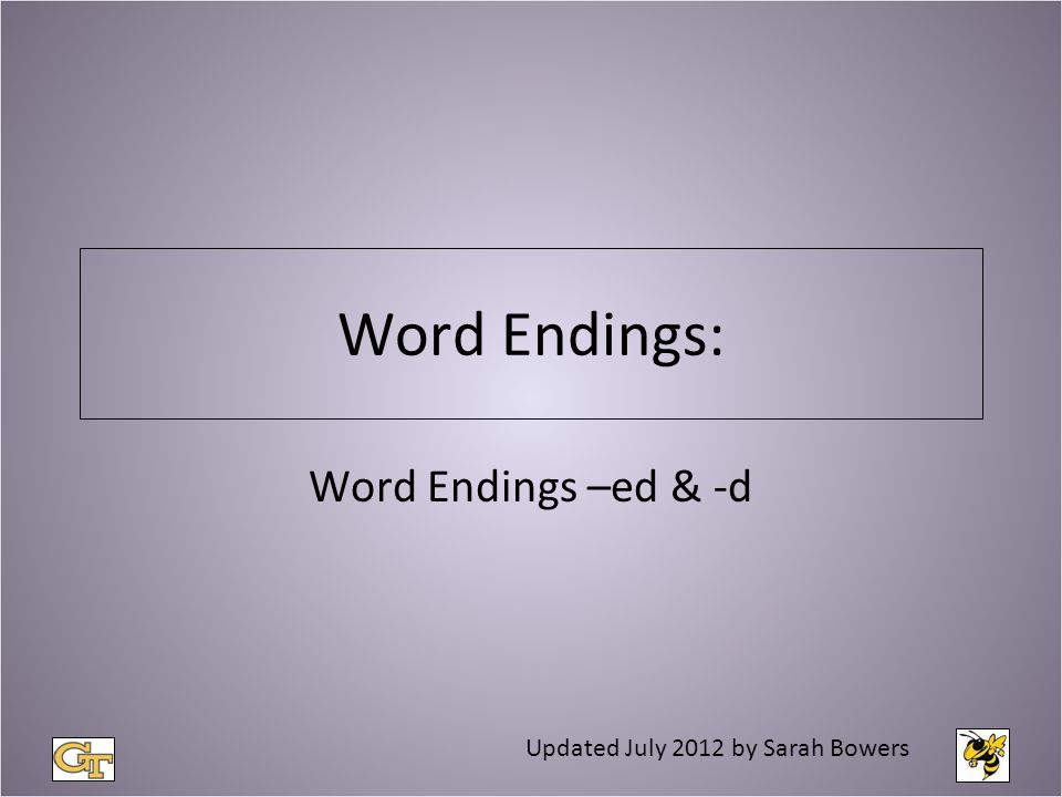 Word Endings: Word Endings –ed & -d Updated July 2012 by Sarah Bowers