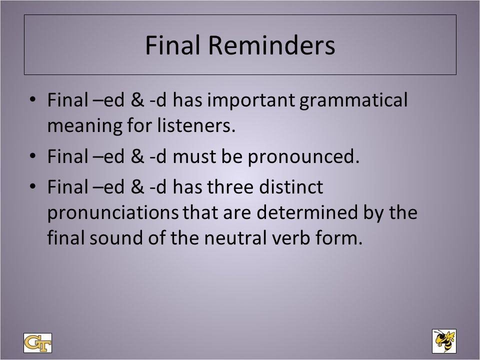 Final Reminders Final –ed & -d has important grammatical meaning for listeners.
