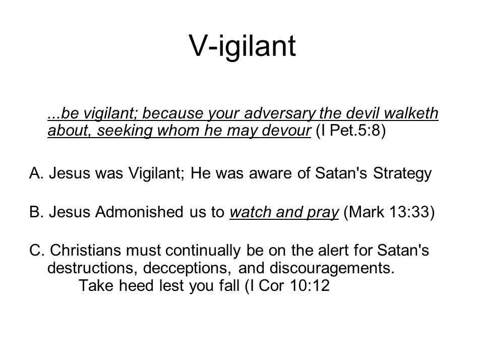 V-igilant...be vigilant; because your adversary the devil walketh about, seeking whom he may devour (I Pet.5:8) A.