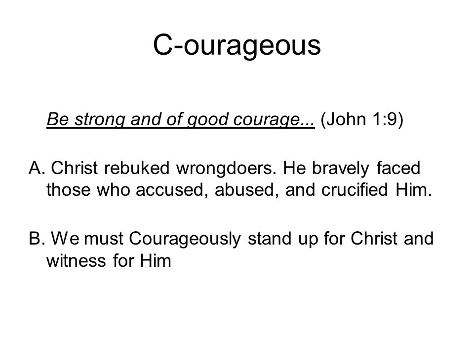 C-ourageous Be strong and of good courage... (John 1:9) A.