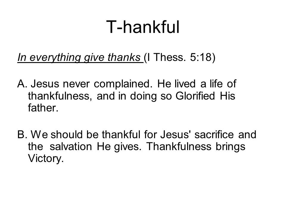 T-hankful In everything give thanks (I Thess. 5:18) A.