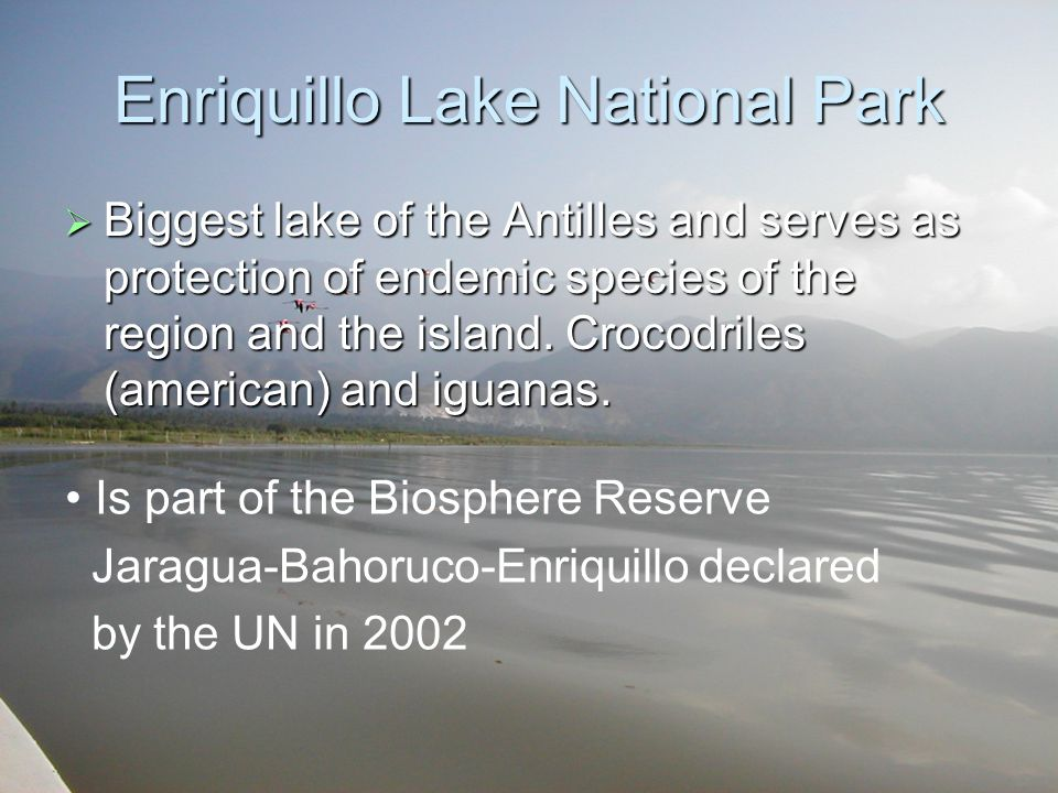 Enriquillo Lake National Park  Biggest lake of the Antilles and serves as protection of endemic species of the region and the island.