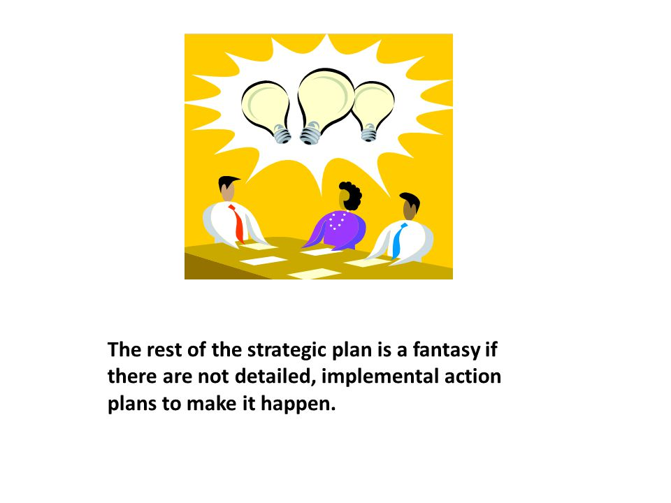 The rest of the strategic plan is a fantasy if there are not detailed, implemental action plans to make it happen.