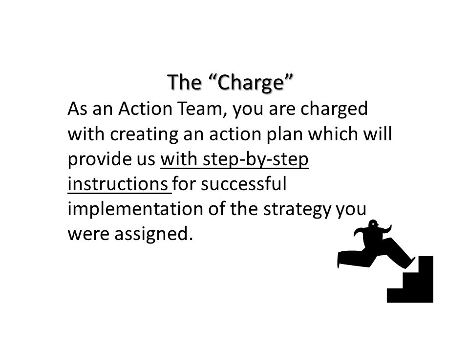 The Charge As an Action Team, you are charged with creating an action plan which will provide us with step-by-step instructions for successful implementation of the strategy you were assigned.