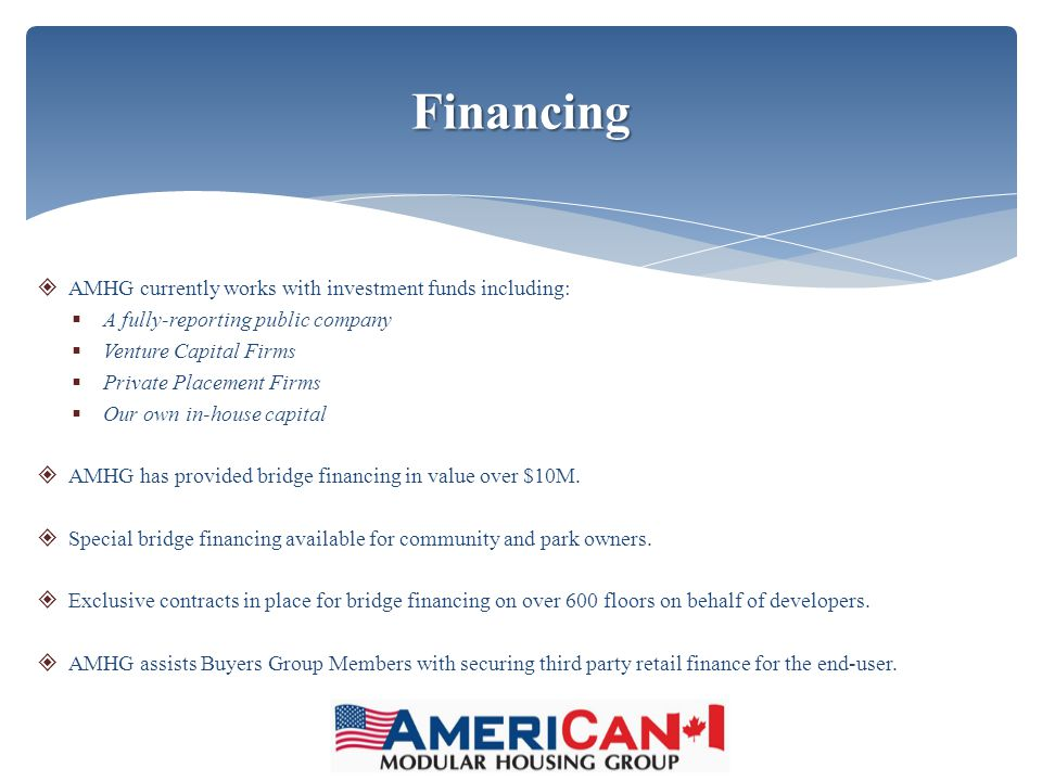  AMHG currently works with investment funds including:  A fully-reporting public company  Venture Capital Firms  Private Placement Firms  Our own in-house capital  AMHG has provided bridge financing in value over $10M.
