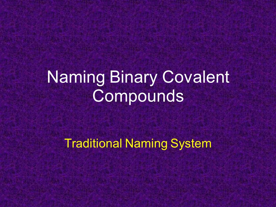 Naming Binary Covalent Compounds Traditional Naming System