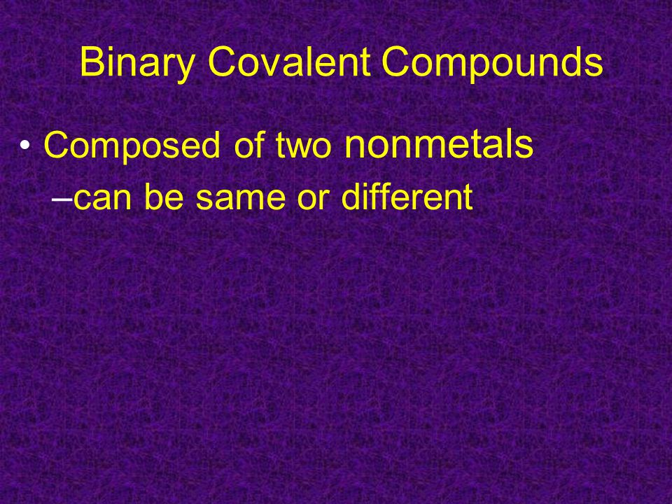 Binary Covalent Compounds Composed of two nonmetals –can be same or different