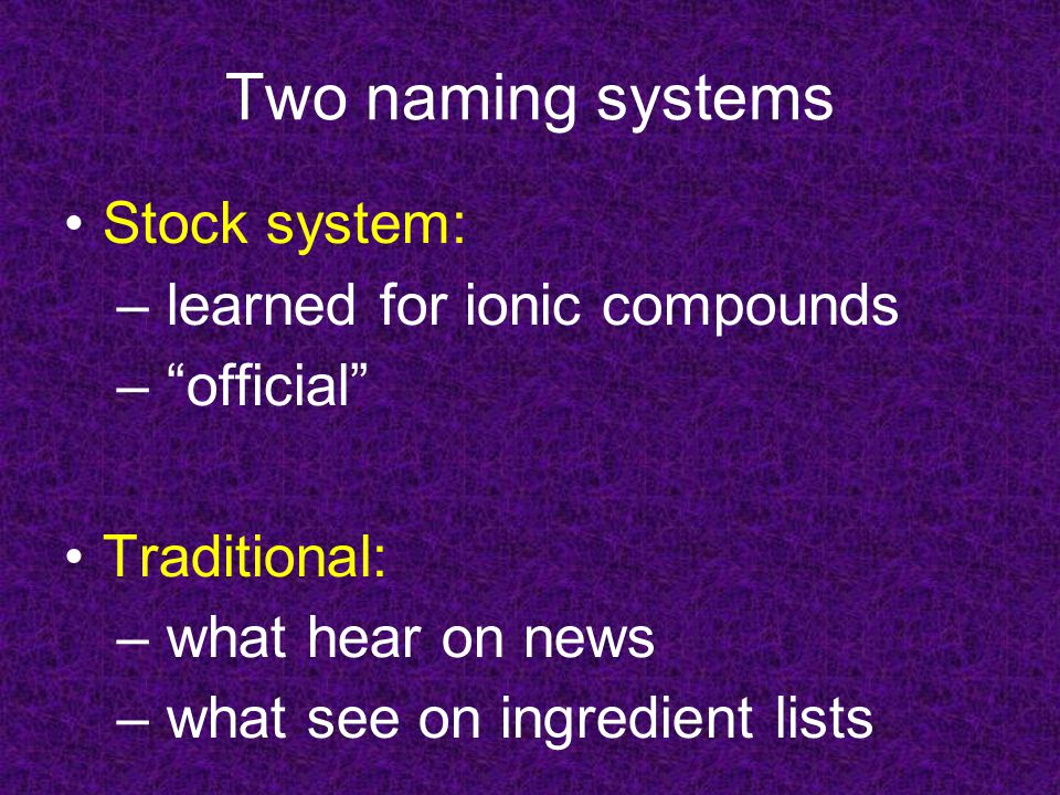 Two naming systems Stock system: – learned for ionic compounds – official Traditional: – what hear on news – what see on ingredient lists