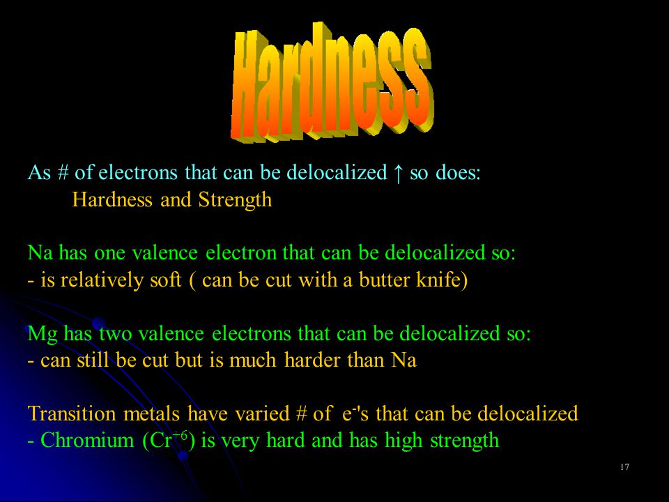 17 As # of electrons that can be delocalized ↑ so does: Hardness and Strength Na has one valence electron that can be delocalized so: - is relatively soft ( can be cut with a butter knife) Mg has two valence electrons that can be delocalized so: - can still be cut but is much harder than Na Transition metals have varied # of e - s that can be delocalized - Chromium (Cr +6 ) is very hard and has high strength