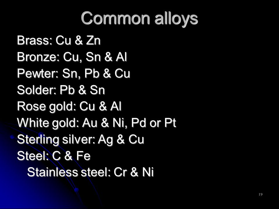 19 Common alloys Brass: Cu & Zn Bronze: Cu, Sn & Al Pewter: Sn, Pb & Cu Solder: Pb & Sn Rose gold: Cu & Al White gold: Au & Ni, Pd or Pt Sterling silver: Ag & Cu Steel: C & Fe Stainless steel: Cr & Ni