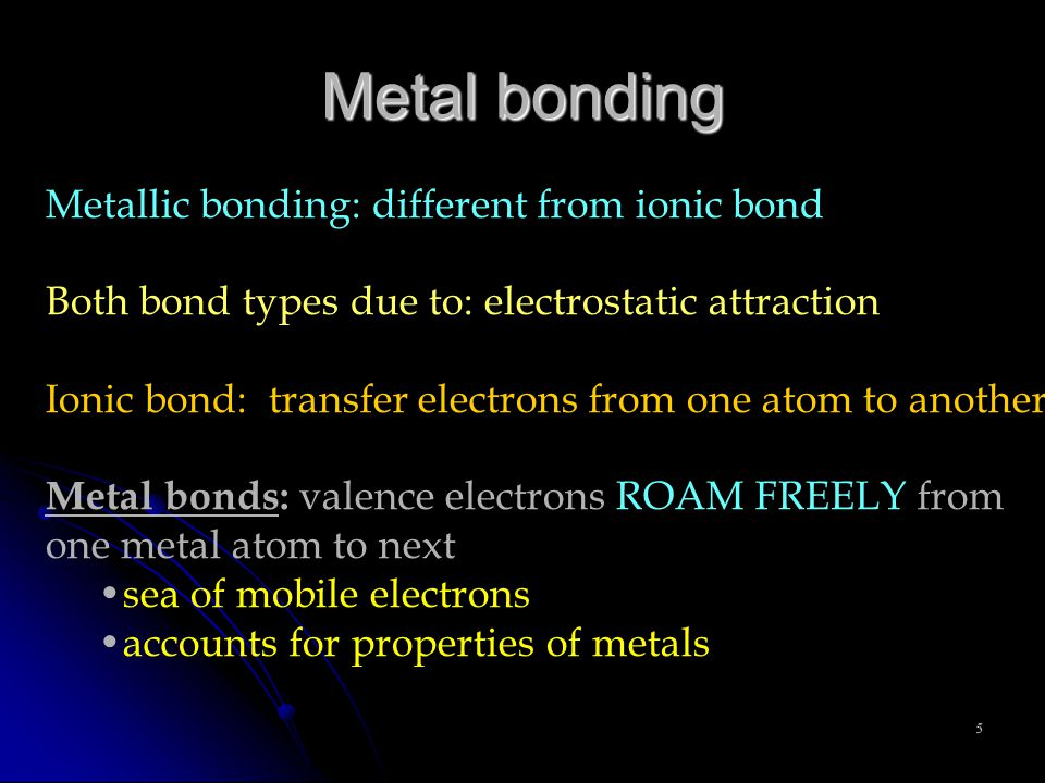 5 Metallic bonding: different from ionic bond Both bond types due to: electrostatic attraction Ionic bond: transfer electrons from one atom to another Metal bonds: valence electrons ROAM FREELY from one metal atom to next sea of mobile electrons accounts for properties of metals Metal bonding