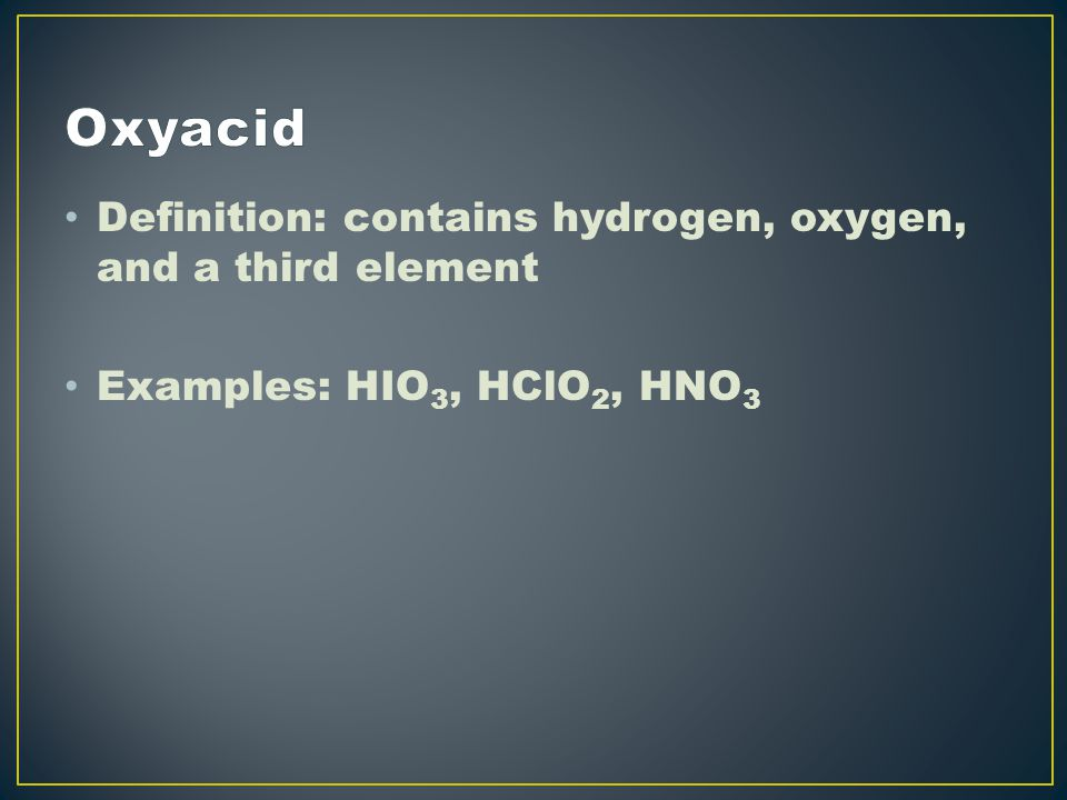 Definition: contains hydrogen, oxygen, and a third element Examples: HIO 3, HClO 2, HNO 3