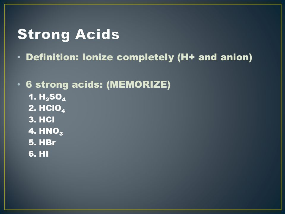 Definition: Ionize completely (H+ and anion) 6 strong acids: (MEMORIZE) 1.