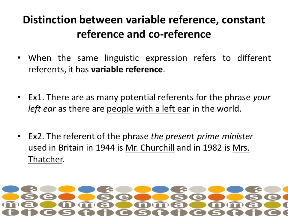 Distinction between variable reference, constant reference and co-reference When the same linguistic expression refers to different referents, it has variable reference.