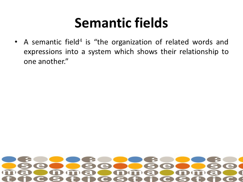 Semantic fields A semantic field 4 is the organization of related words and expressions into a system which shows their relationship to one another.