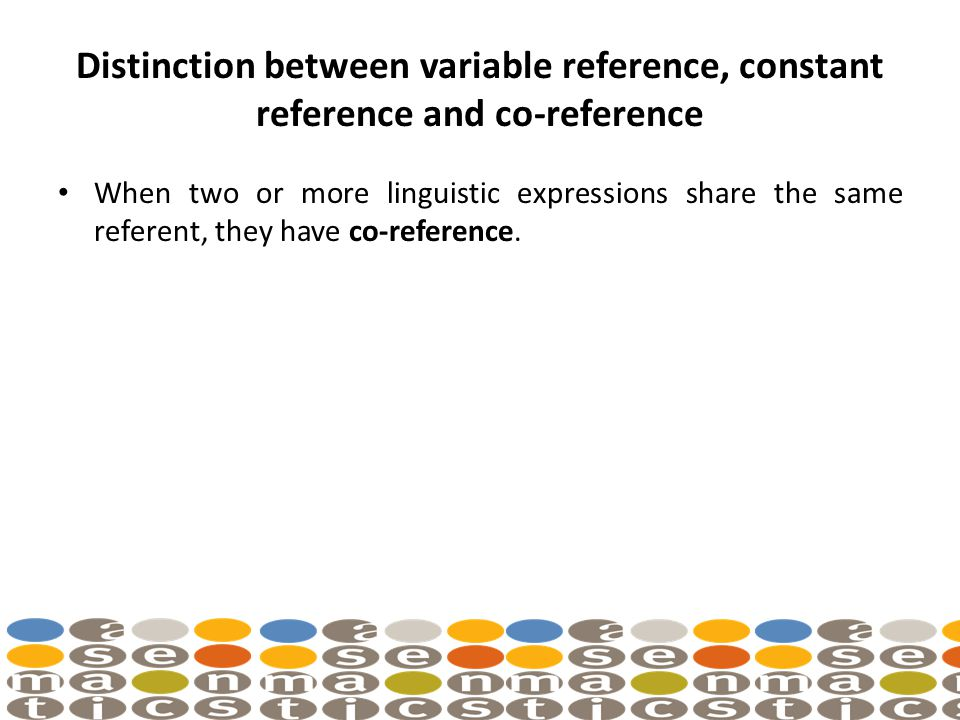 Distinction between variable reference, constant reference and co-reference When two or more linguistic expressions share the same referent, they have co-reference.