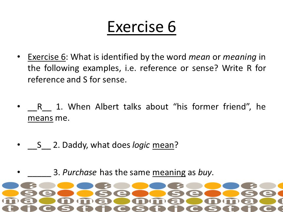 Exercise 6 Exercise 6: What is identified by the word mean or meaning in the following examples, i.e.