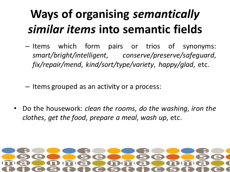 Ways of organising semantically similar items into semantic fields – Items which form pairs or trios of synonyms: smart/bright/intelligent, conserve/preserve/safeguard, fix/repair/mend, kind/sort/type/variety, happy/glad, etc.