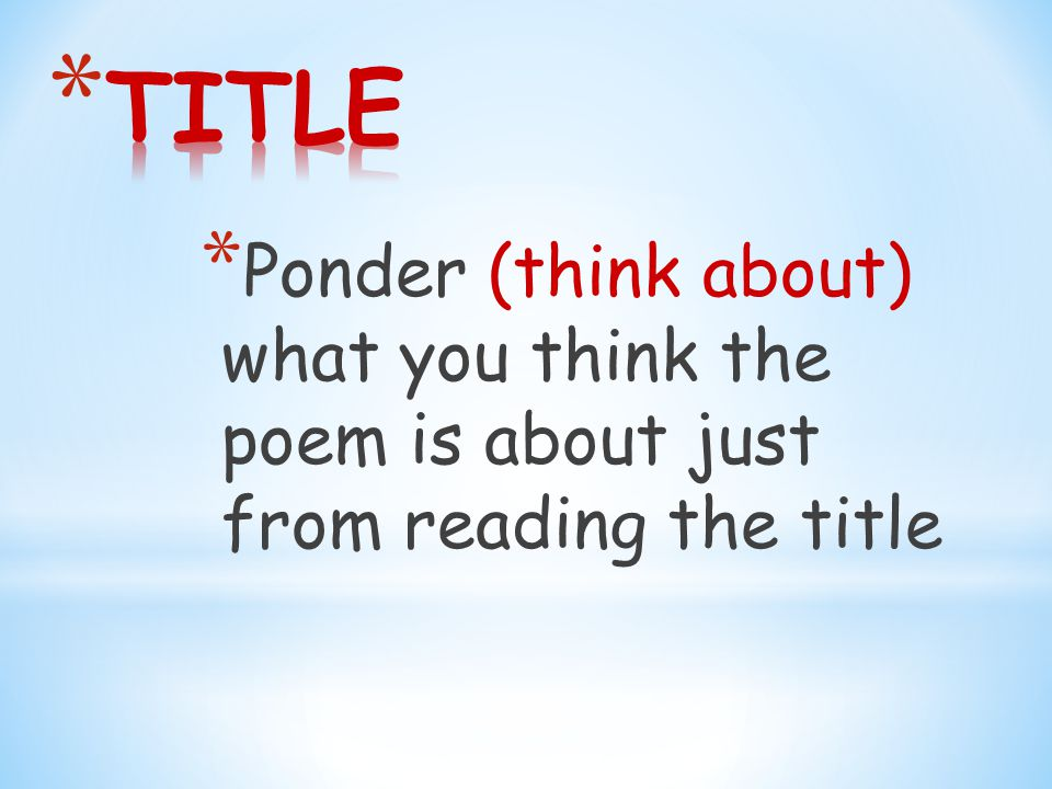* Ponder (think about) what you think the poem is about just from reading the title