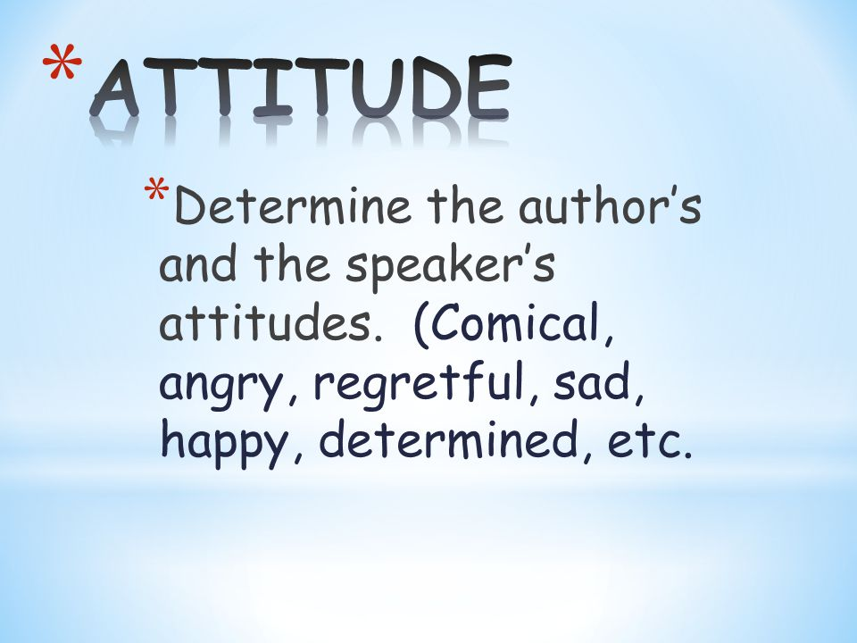 * Determine the author's and the speaker's attitudes.