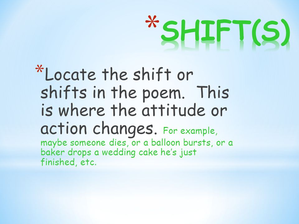 * Locate the shift or shifts in the poem. This is where the attitude or action changes.