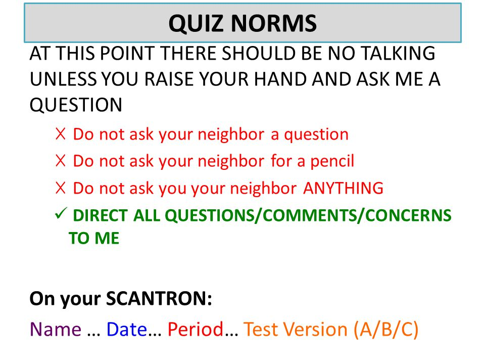 QUIZ NORMS AT THIS POINT THERE SHOULD BE NO TALKING UNLESS YOU RAISE YOUR HAND AND ASK ME A QUESTION ☓ Do not ask your neighbor a question ☓ Do not ask your neighbor for a pencil ☓ Do not ask you your neighbor ANYTHING DIRECT ALL QUESTIONS/COMMENTS/CONCERNS TO ME On your SCANTRON: Name … Date… Period… Test Version (A/B/C)