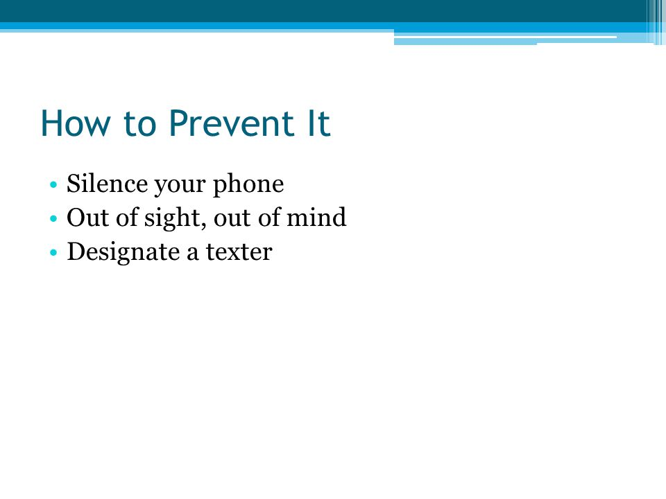 How to Prevent It Silence your phone Out of sight, out of mind Designate a texter