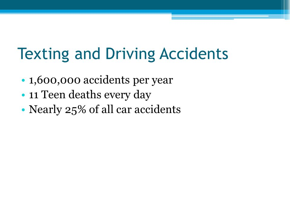 Texting and Driving Accidents 1,600,000 accidents per year 11 Teen deaths every day Nearly 25% of all car accidents