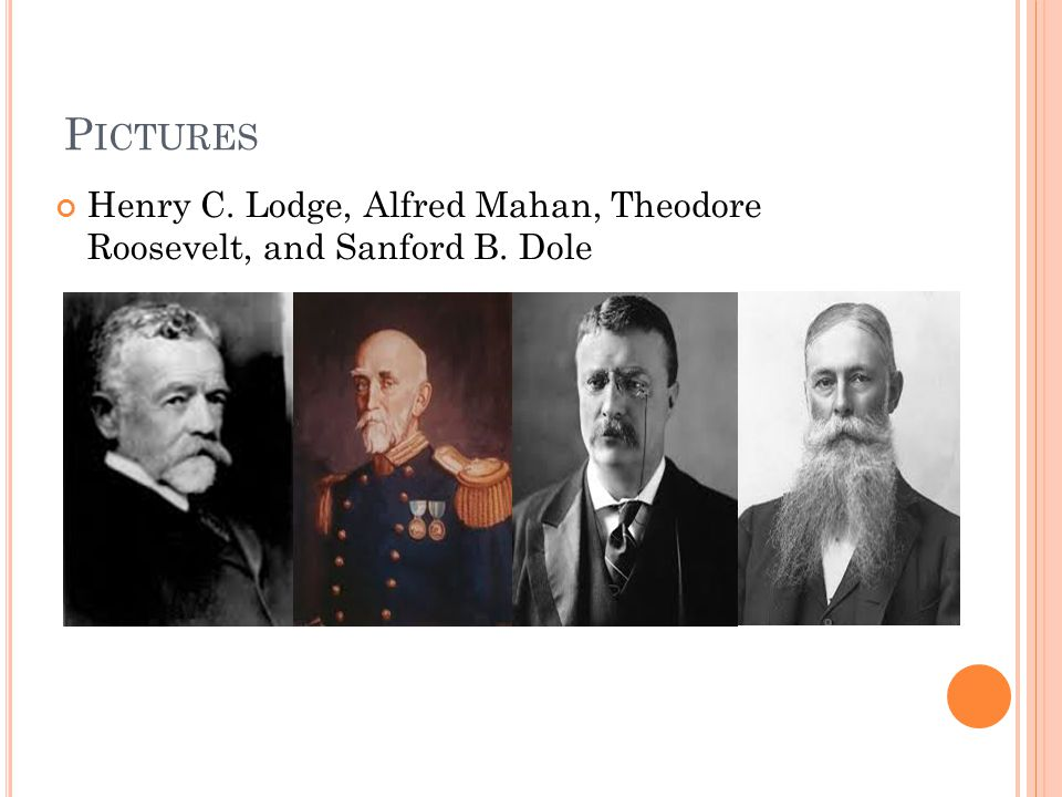 P ICTURES Henry C. Lodge, Alfred Mahan, Theodore Roosevelt, and Sanford B. Dole
