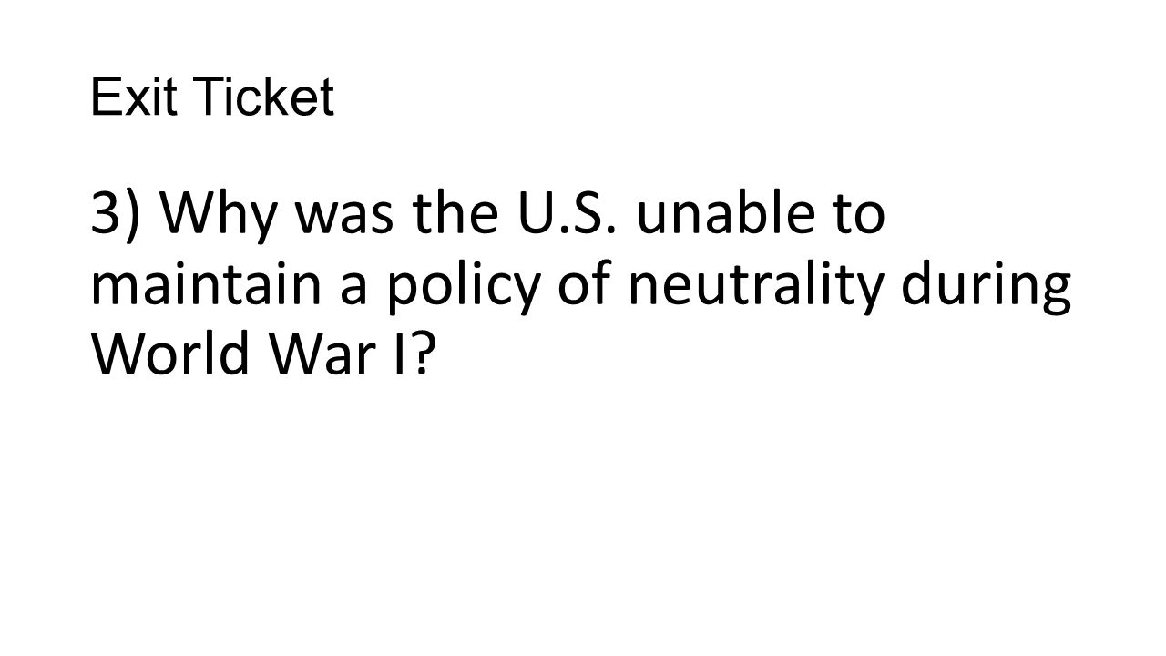 Exit Ticket 3) Why was the U.S. unable to maintain a policy of neutrality during World War I