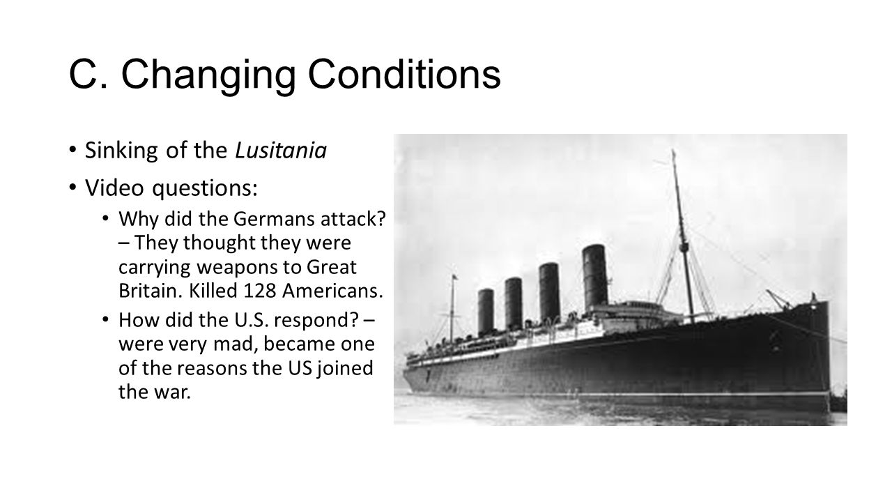 C. Changing Conditions Sinking of the Lusitania Video questions: Why did the Germans attack.