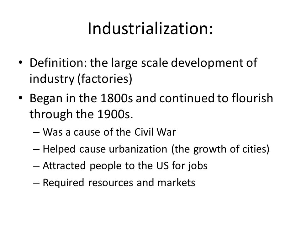 Industrialization: Definition: the large scale development of industry (factories) Began in the 1800s and continued to flourish through the 1900s.