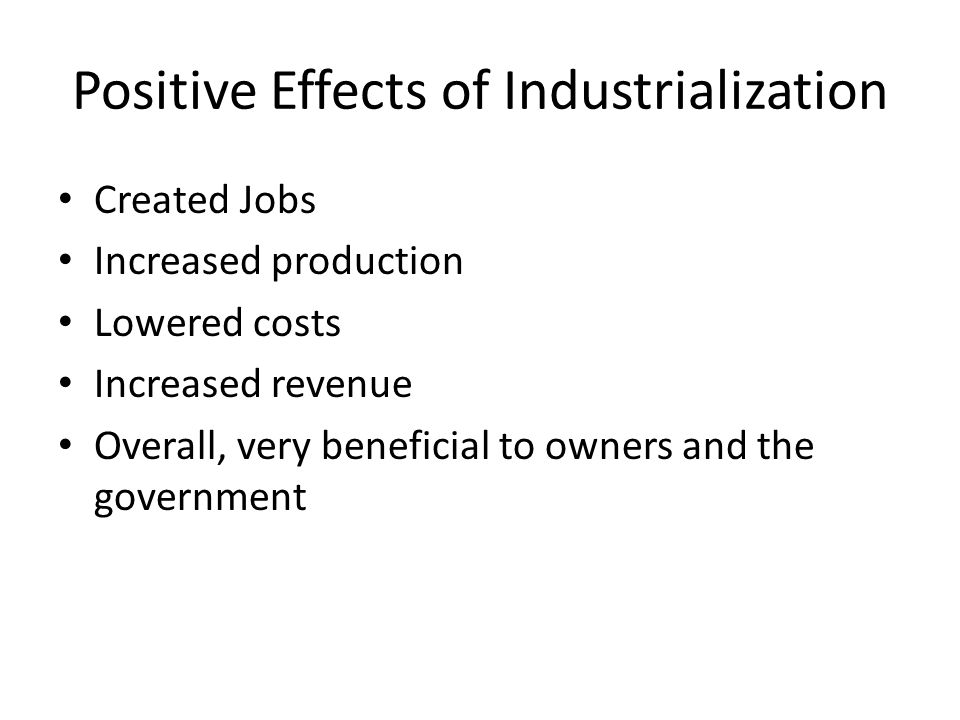 Positive Effects of Industrialization Created Jobs Increased production Lowered costs Increased revenue Overall, very beneficial to owners and the government