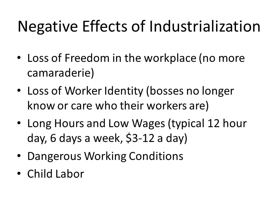 Negative Effects of Industrialization Loss of Freedom in the workplace (no more camaraderie) Loss of Worker Identity (bosses no longer know or care who their workers are) Long Hours and Low Wages (typical 12 hour day, 6 days a week, $3-12 a day) Dangerous Working Conditions Child Labor