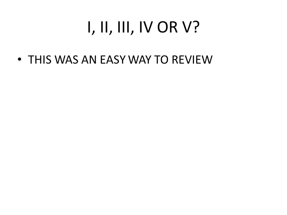 I, II, III, IV OR V THIS WAS AN EASY WAY TO REVIEW