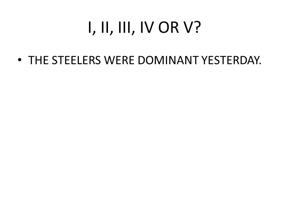 I, II, III, IV OR V THE STEELERS WERE DOMINANT YESTERDAY.