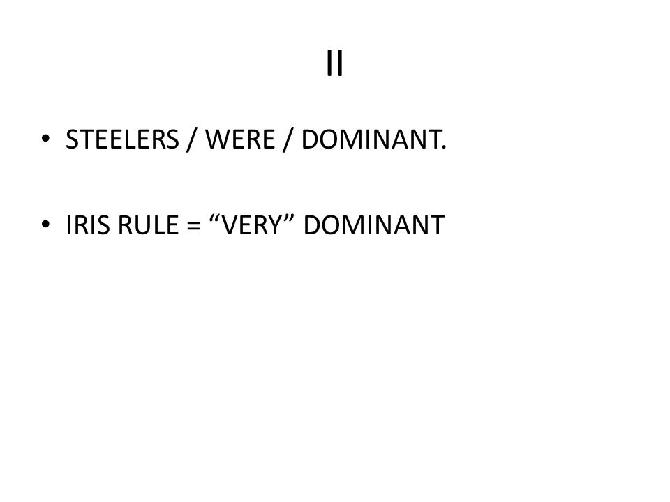II STEELERS / WERE / DOMINANT. IRIS RULE = VERY DOMINANT