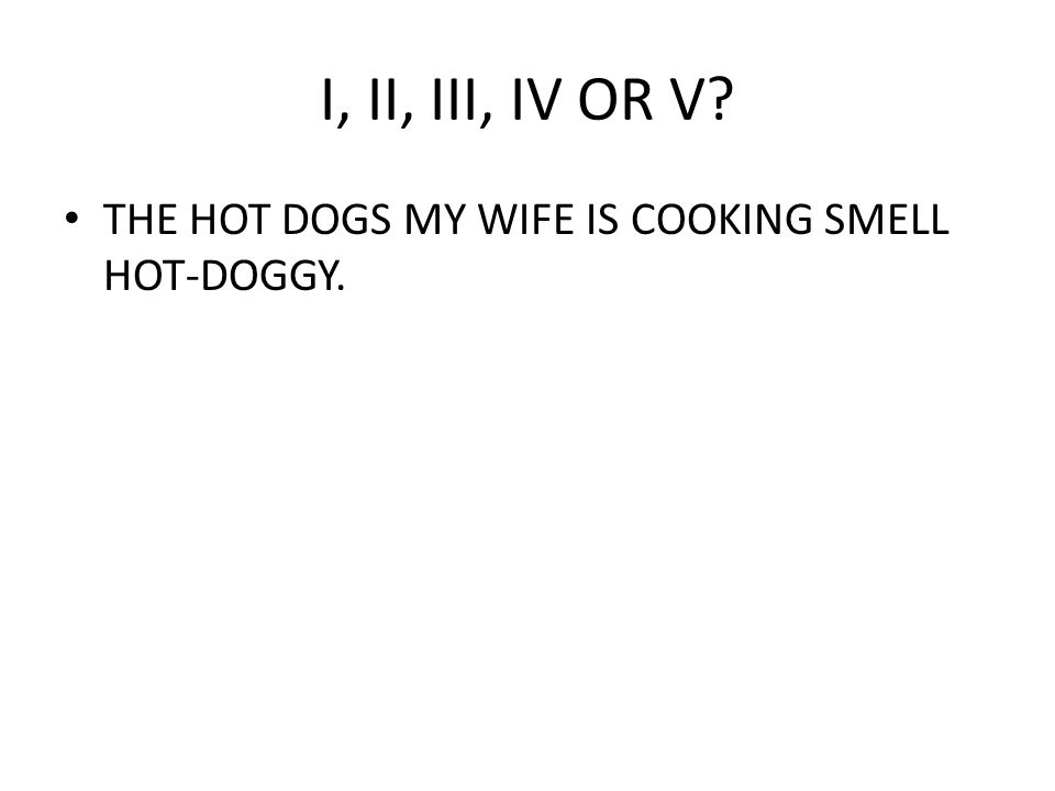 I, II, III, IV OR V THE HOT DOGS MY WIFE IS COOKING SMELL HOT-DOGGY.