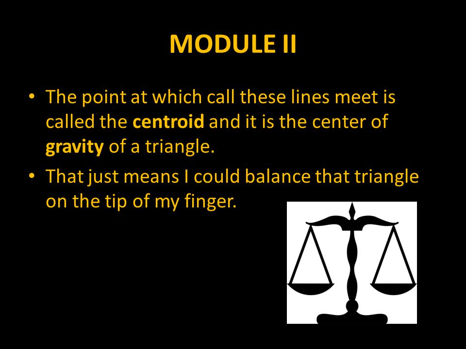 MODULE II The point at which call these lines meet is called the centroid and it is the center of gravity of a triangle.