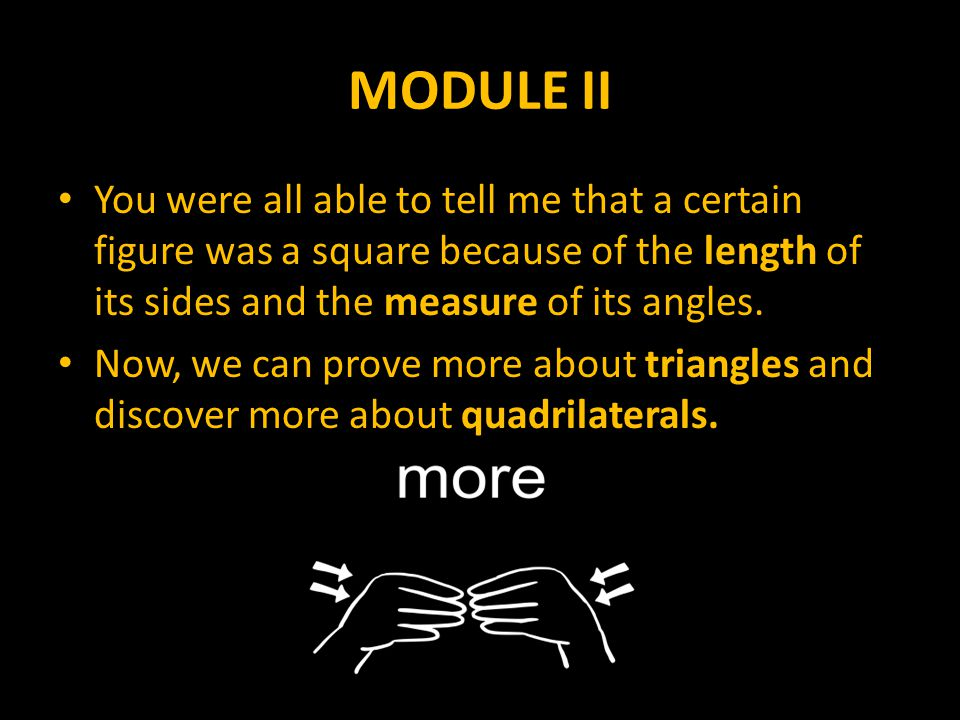 MODULE II You were all able to tell me that a certain figure was a square because of the length of its sides and the measure of its angles.