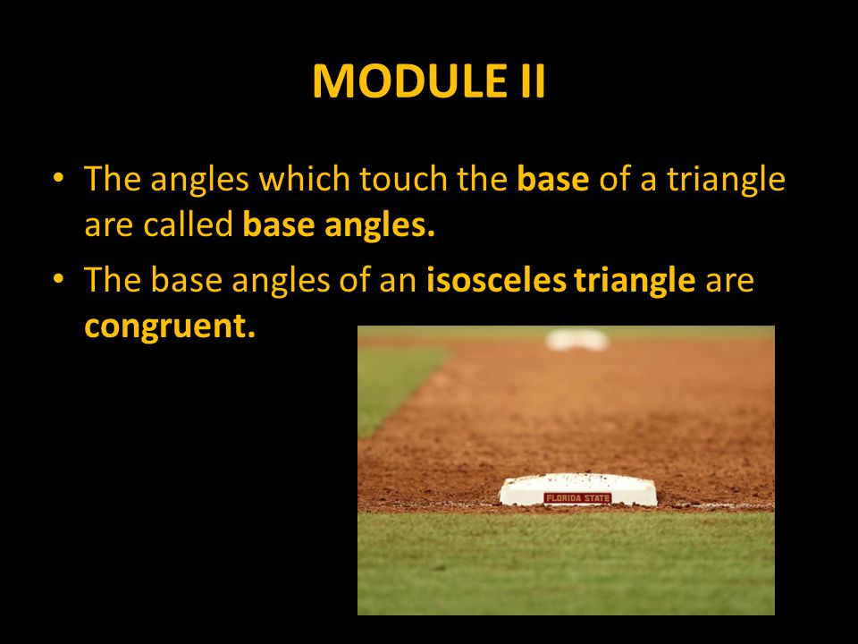 The angles which touch the base of a triangle are called base angles.